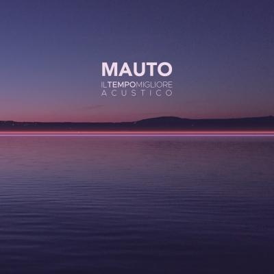 """MAUTO """"Il tempo migliore - Acustico"""" è il secondo capitolo del concept album anticipato da una studio version"""