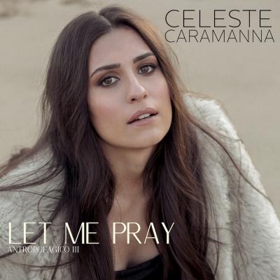 """CELESTE CARAMANNA """"Let me Pray"""" è il nuovo rivitalizzante singolo estratto da """"Antropofagico III"""""""